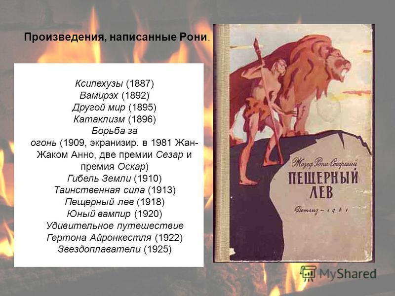 Произведения, написанные Рони. Ксипехузы (1887) Вамирэх (1892) Другой мир (1895) Катаклизм (1896) Борьба за огонь (1909, экранизир. в 1981 Жан- Жаком Анно, две премии Сезар и премия Оскар) Гибель Земли (1910) Таинственная сила (1913) Пещерный лев (19