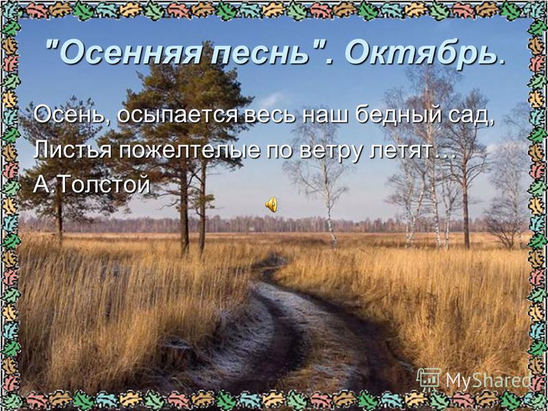 Осенняя песнь. Октябрь. Осень, осыпается весь наш бедный сад, Листья пожелтелые по ветру летят… А.Толстой