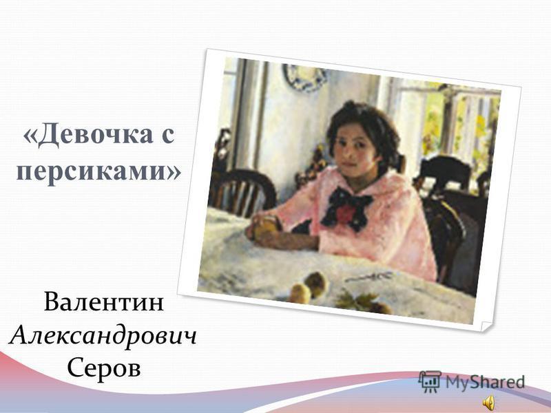 «Девочка с персиками» Валентин Александрович Серов