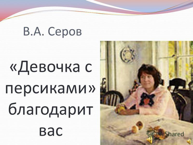 В.А. Серов «Девочка с персиками» благодарит вас
