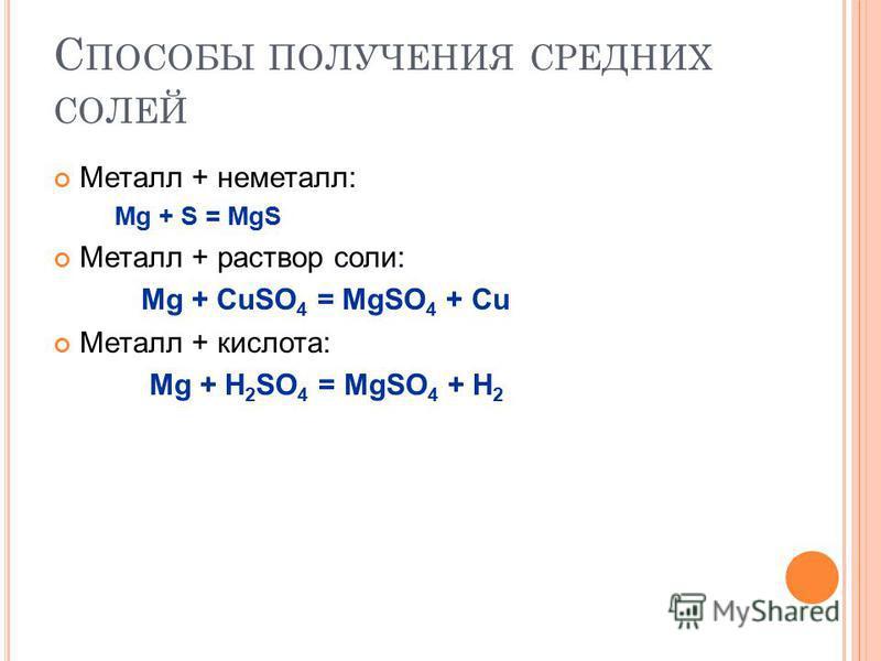 С ПОСОБЫ ПОЛУЧЕНИЯ СРЕДНИХ СОЛЕЙ Металл + неметалл: Mg + S = MgS Металл + раствор соли: Mg + CuSO 4 = MgSO 4 + Cu Металл + кислота: Mg + H 2 SO 4 = MgSO 4 + H 2