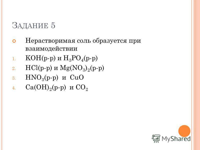 З АДАНИЕ 5 Нерастворимая соль образуется при взаимодействии 1. KOH(р-р) и H 3 PO 4 (р-р) 2. HCl(р-р) и Mg(NO 3 ) 2 (р-р) 3. HNO 3 (р-р) и CuO 4. Ca(OH) 2 (р-р) и CO 2