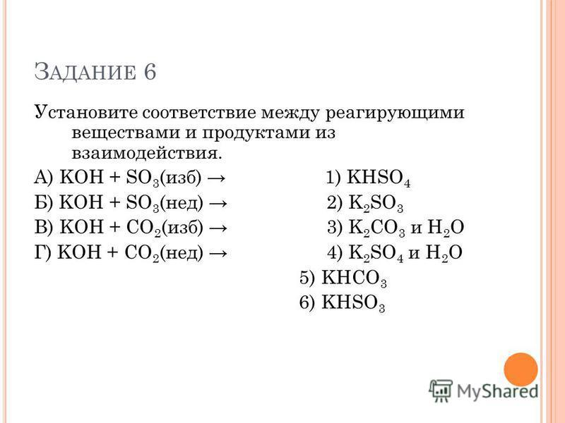 З АДАНИЕ 6 Установите соответствие между реагирующими веществами и продуктами из взаимодействия. А) KOH + SO 3 (изб) 1) KHSO 4 Б) KOH + SO 3 (нед) 2) K 2 SO 3 В) KOH + CO 2 (изб) 3) K 2 CO 3 и H 2 O Г) KOH + CO 2 (нед) 4) K 2 SO 4 и H 2 O 5) KHCO 3 6