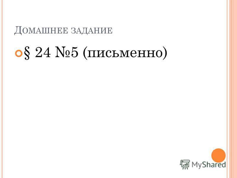 Д ОМАШНЕЕ ЗАДАНИЕ § 24 5 (письменно)