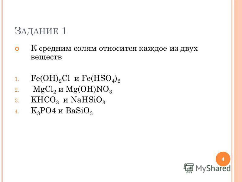 З АДАНИЕ 1 К средним солям относится каждое из двух веществ 1. Fe(OH) 2 Cl и Fe(HSO 4 ) 2 2. MgCl 2 и Mg(OH)NO 3 3. KHCO 3 и NaHSiO 3 4. K 3 PO4 и BaSiO 3 4