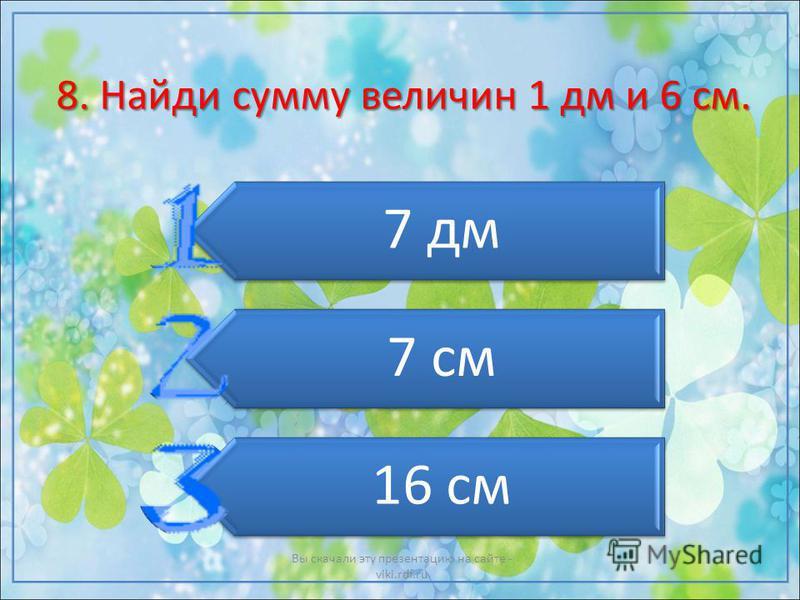 8. Найди сумму величин 1 дм и 6 см. 7 дм 7 см 16 см Вы скачали эту презентацию на сайте - viki.rdf.ru