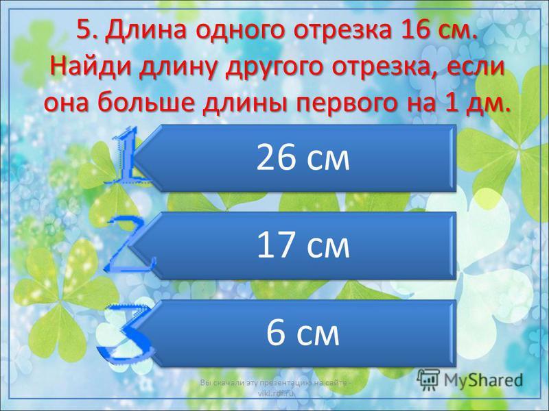 5. Длина одного отрезка 16 см. Найди длину другого отрезка, если она больше длины первого на 1 дм. 26 см 17 см 6 см Вы скачали эту презентацию на сайте - viki.rdf.ru