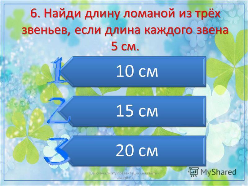 6. Найди длину ломаной из трёх звеньев, если длина каждого звена 5 см. 10 см 15 см 20 см Вы скачали эту презентацию на сайте - viki.rdf.ru
