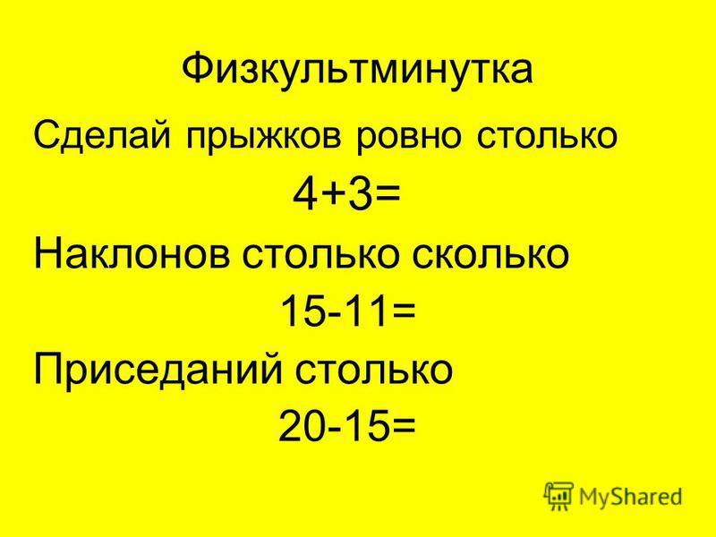 Физкультминутка Сделай прыжков ровно столько 4+3= Наклонов столько сколько 15-11= Приседаний столько 20-15=