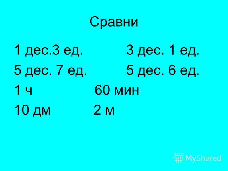 Сравни 1 дес.3 ед. 3 дес. 1 ед. 5 дес. 7 ед. 5 дес. 6 ед. 1 ч 60 мин 10 дм 2 м