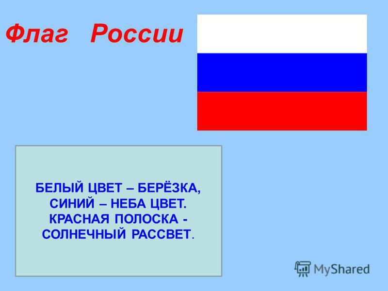 Флаг России БЕЛЫЙ ЦВЕТ – БЕРЁЗКА, СИНИЙ – НЕБА ЦВЕТ. КРАСНАЯ ПОЛОСКА - СОЛНЕЧНЫЙ РАССВЕТ.