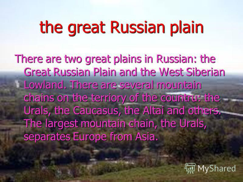 the great Russian plain There are two great plains in Russian: the Great Russian Plain and the West Siberian Lowland. There are several mountain chains on the terriory of the countru: the Urals, the Caucasus, the Altai and others. The largest mountai