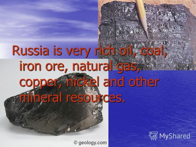 Russia is very rich oil, coal, iron ore, natural gas, copper, nickel and other mineral resources.