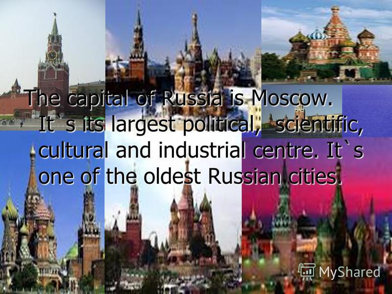 The capital of Russia is Moscow. It`s its largest political, scientific, cultural and industrial centre. It`s one of the oldest Russian cities.