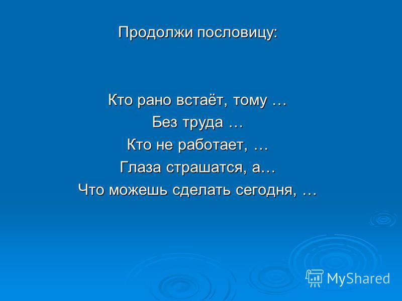 Продолжи пословицу: Кто рано встаёт, тому … Без труда … Кто не работает, … Глаза страшатся, а… Что можешь сделать сегодня, …