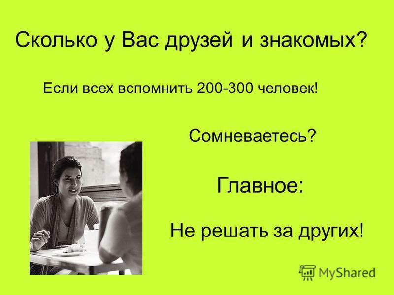 Сколько у Вас друзей и знакомых? Если всех вспомнить 200-300 человек! Сомневаетесь? Главное: Не решать за других!