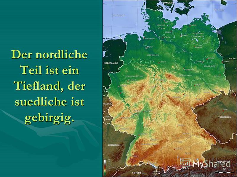 Der nordliche Teil ist ein Tiefland, der suedliche ist gebirgig.
