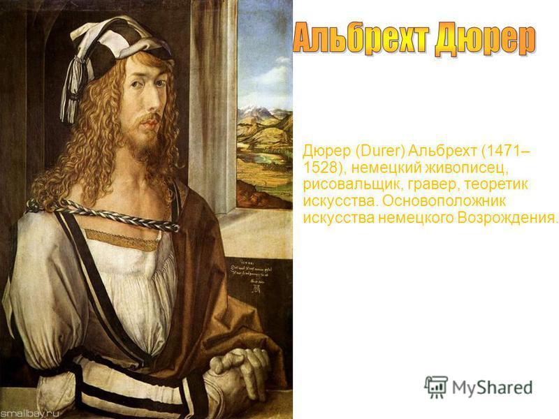 Дюрер (Durer) Альбрехт (1471– 1528), немецкий живописец, рисовальщик, гравер, теоретик искусства. Основоположник искусства немецкого Возрождения.