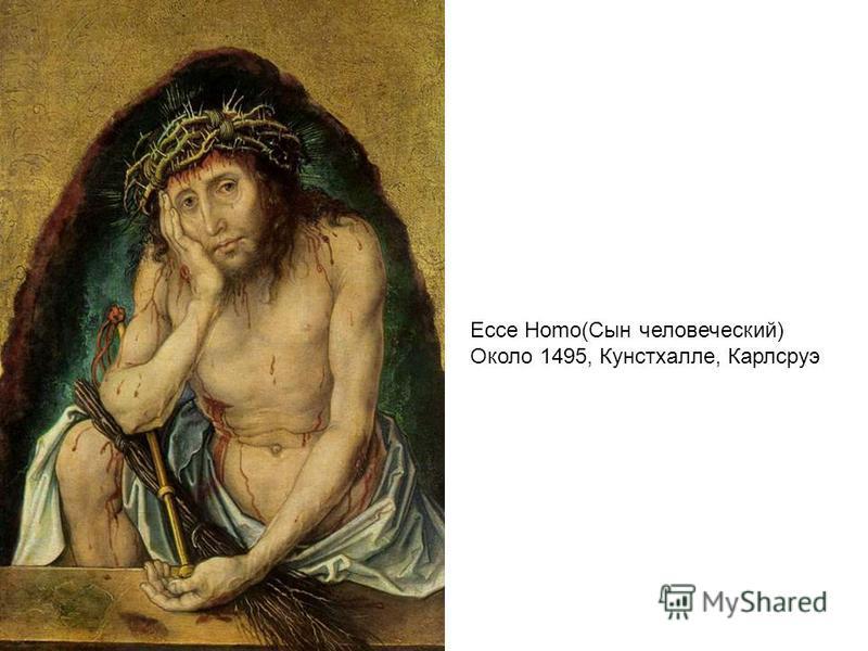 Ecce Homo(Сын человеческий) Около 1495, Кунстхалле, Карлсруэ