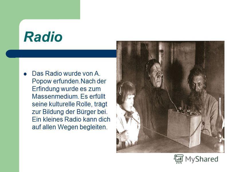 Radio Das Radio wurde von A. Popow erfunden.Nach der Erfindung wurde es zum Massenmedium. Es erfüllt seine kulturelle Rolle, trägt zur Bildung der Bürger bei. Ein kleines Radio kann dich auf allen Wegen begleiten.