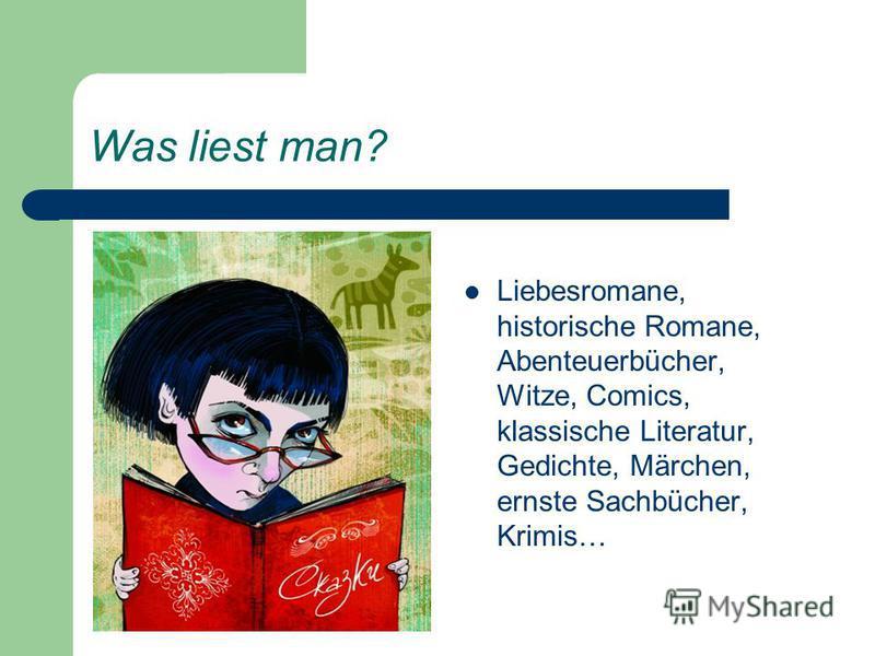 Was liest man? Liebesromane, historische Romane, Abenteuerbücher, Witze, Comics, klassische Literatur, Gedichte, Märchen, ernste Sachbücher, Krimis…