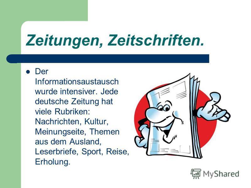 Zeitungen, Zeitschriften. Der Informationsaustausch wurde intensiver. Jede deutsche Zeitung hat viele Rubriken: Nachrichten, Kultur, Meinungseite, Themen aus dem Ausland, Leserbriefe, Sport, Reise, Erholung.