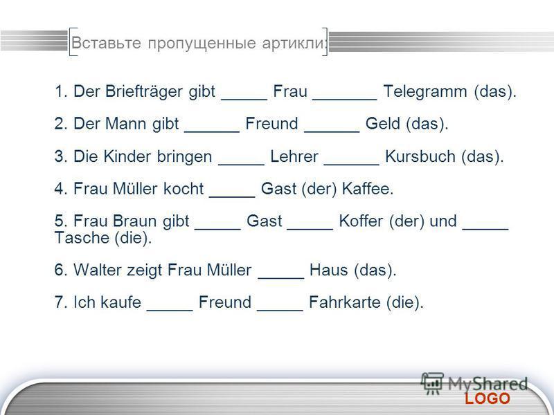 LOGO Вставьте пропущенные артикли: 1. Der Briefträger gibt _____ Frau _______ Telegramm (das). 2. Der Mann gibt ______ Freund ______ Geld (das). 3. Die Kinder bringen _____ Lehrer ______ Kursbuch (das). 4. Frau Müller kocht _____ Gast (der) Kaffee. 5