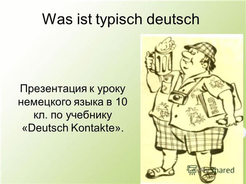 Was ist typisch deutsch Презентация к уроку немецкого языка в 10 кл. по учебнику «Deutsch Kontakte».