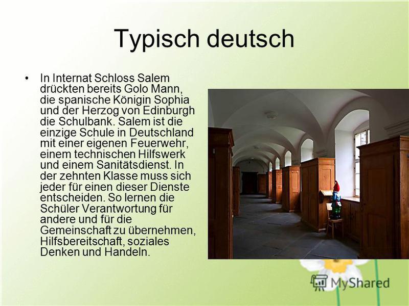 Typisch deutsch In Internat Schloss Salem drückten bereits Golo Mann, die spanische Königin Sophia und der Herzog von Edinburgh die Schulbank. Salem ist die einzige Schule in Deutschland mit einer eigenen Feuerwehr, einem technischen Hilfswerk und ei