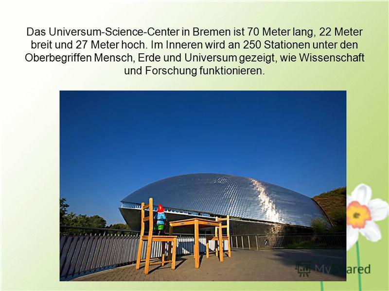 Das Universum-Science-Center in Bremen ist 70 Meter lang, 22 Meter breit und 27 Meter hoch. Im Inneren wird an 250 Stationen unter den Oberbegriffen Mensch, Erde und Universum gezeigt, wie Wissenschaft und Forschung funktionieren.