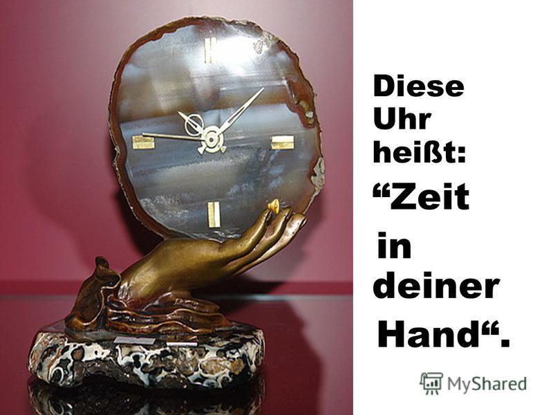 Diese Uhr heißt: Zeit in deiner Hand.