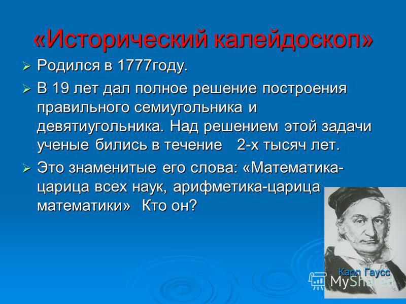 «Исторический калейдоскоп» Родился в 1777 году. Родился в 1777 году. В 19 лет дал полное решение построения правильного семиугольника и девятиугольника. Над решением этой задачи ученые бились в течение 2-х тысяч лет. В 19 лет дал полное решение постр