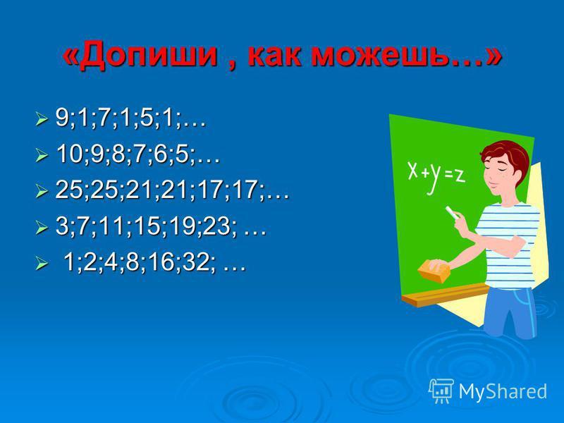 9;1;7;1;5;1;… 10;9;8;7;6;5;… 25;25;21;21;17;17;… 3;7;11;15;19;23; … 1 1;2;4;8;16;32; …