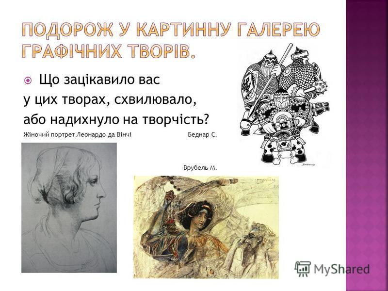 Що зацікавило вас у цих творах, схвилювало, або надихнуло на творчість? Жіночий портрет Леонардо да Вінчі Беднар С. Врубель М.