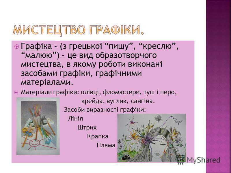 Графіка - (з грецької пишу, креслю, малюю) – це вид образотворчого мистецтва, в якому роботи виконані засобами графіки, графічними матеріалами. Матеріали графіки: олівці, фломастери, туш і перо, крейда, вуглик, сангіна. Засоби виразності графіки: Лін