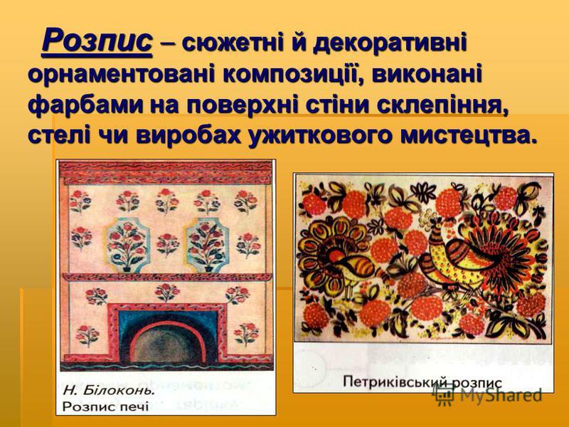 Розпис – сюжетні й декоративні орнаментовані композиції, виконані фарбами на поверхні стіни склепіння, стелі чи виробах ужиткового мистецтва. Розпис – сюжетні й декоративні орнаментовані композиції, виконані фарбами на поверхні стіни склепіння, стелі