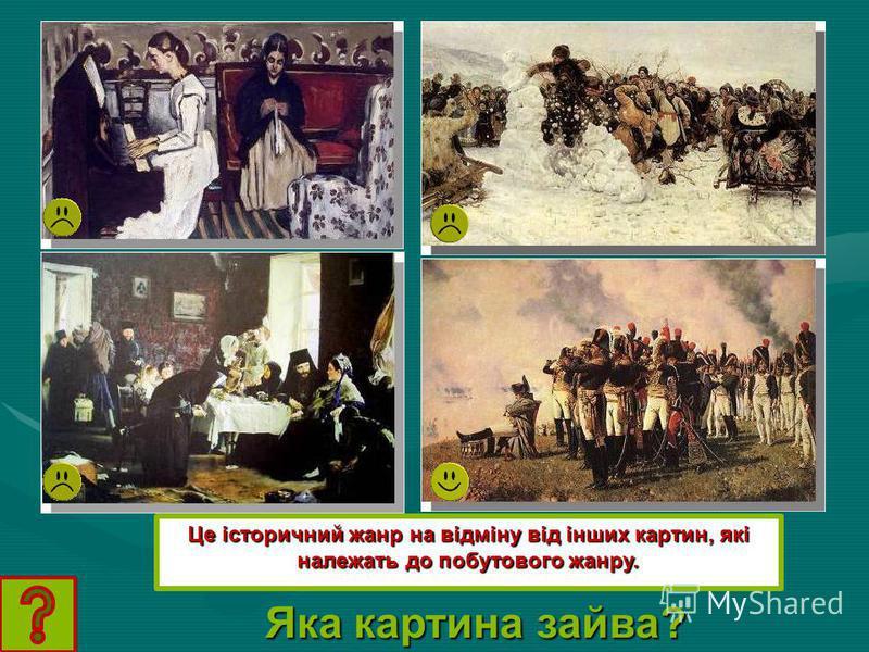 Яка картина зайва? Це історичний жанр на відміну від інших картин, які належать до побутового жанру.