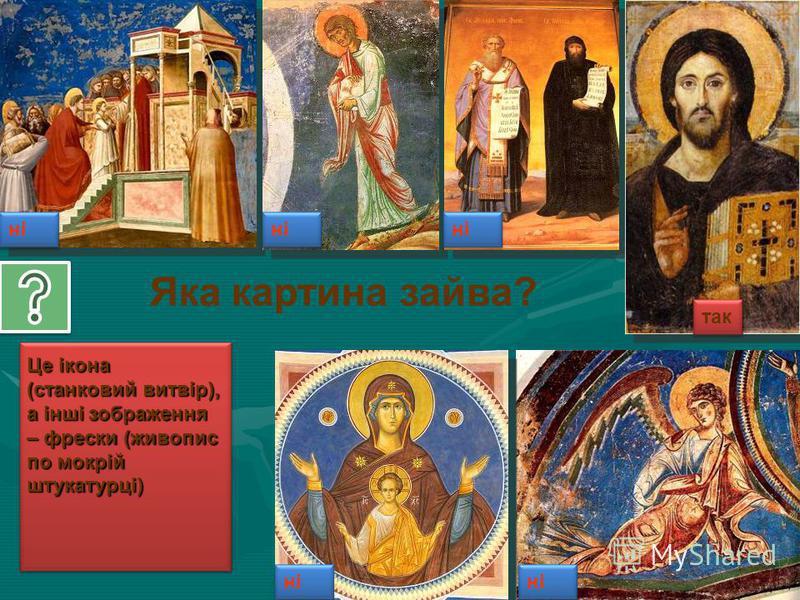 ні так Це ікона (станковий витвір), а інші зображення – фрески (живопис по мокрій штукатурці) Яка картина зайва?