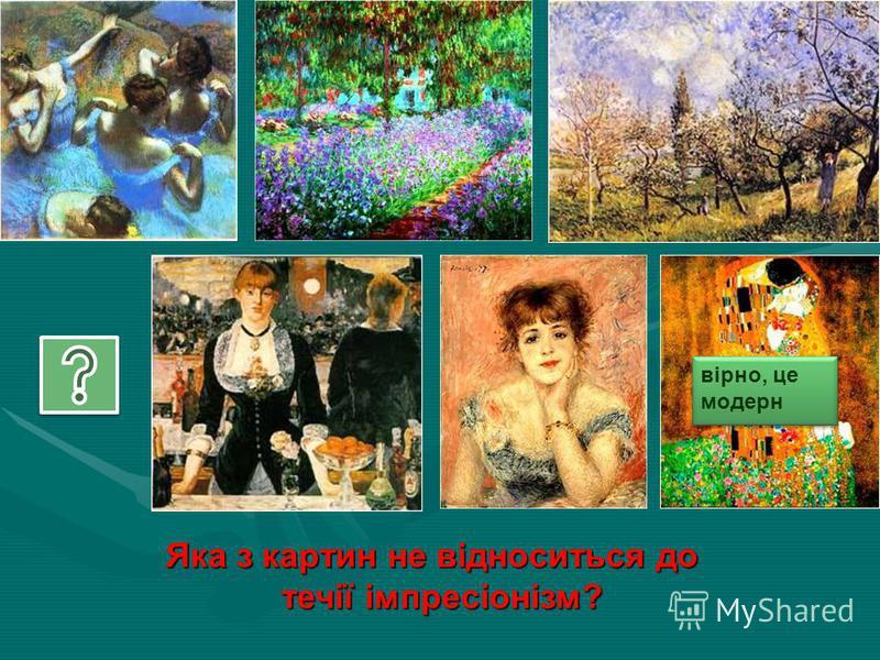 Яка з картин не відноситься до течії імпресіонізм? течії імпресіонізм? вірно, це модерн