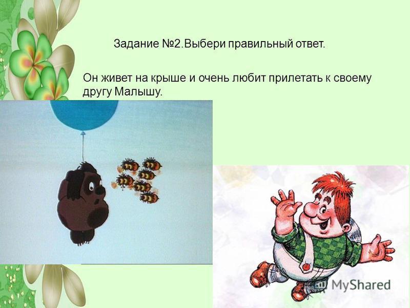 Задание 2. Выбери правильный ответ. Он живет на крыше и очень любит прилетать к своему другу Малышу.