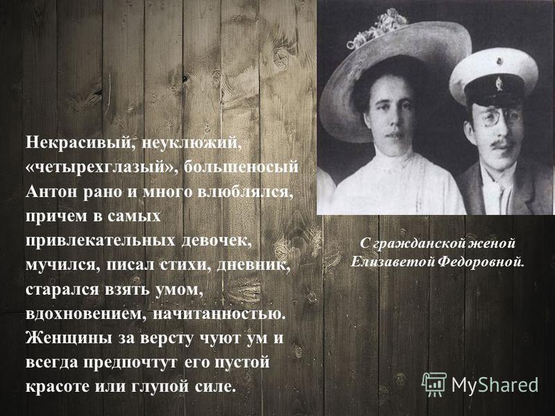 С гражданской женой Елизаветой Федоровной. Некрасивый, неуклюжий, «четырехглазый», большеносый Антон рано и много влюблялся, причем в самых привлекательных девочек, мучился, писал стихи, дневник, старался взять умом, вдохновением, начитанностью. Женщ