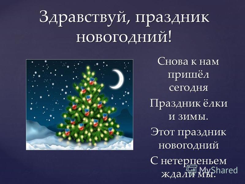 Снова к нам пришёл сегодня Праздник ёлки и зимы. Этот праздник новогодний С нетерпеньем ждали мы. Здравствуй, праздник новогодний!