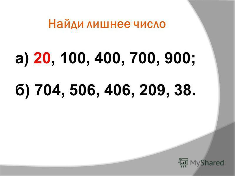 Найди лишнее число а) 20, 100, 400, 700, 900; б) 704, 506, 406, 209, 38.