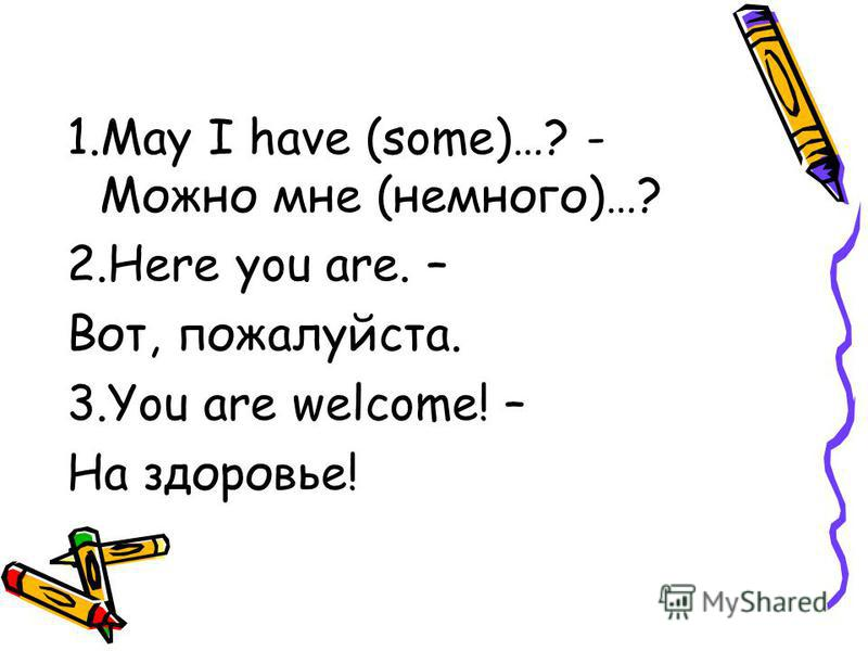 1. May I have (some)…? - Можно мне (немного)…? 2. Here you are. – Вот, пожалуйста. 3. You are welcome! – На здоровье!