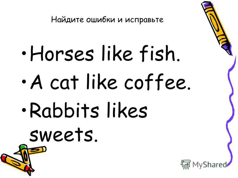 Найдите ошибки и исправьте Horses like fish. A cat like coffee. Rabbits likes sweets.