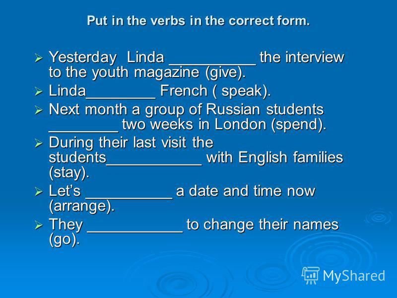 Put in the verbs in the correct form. Yesterday Linda __________ the interview to the youth magazine (give). Yesterday Linda __________ the interview to the youth magazine (give). Linda________ French ( speak). Linda________ French ( speak). Next mon