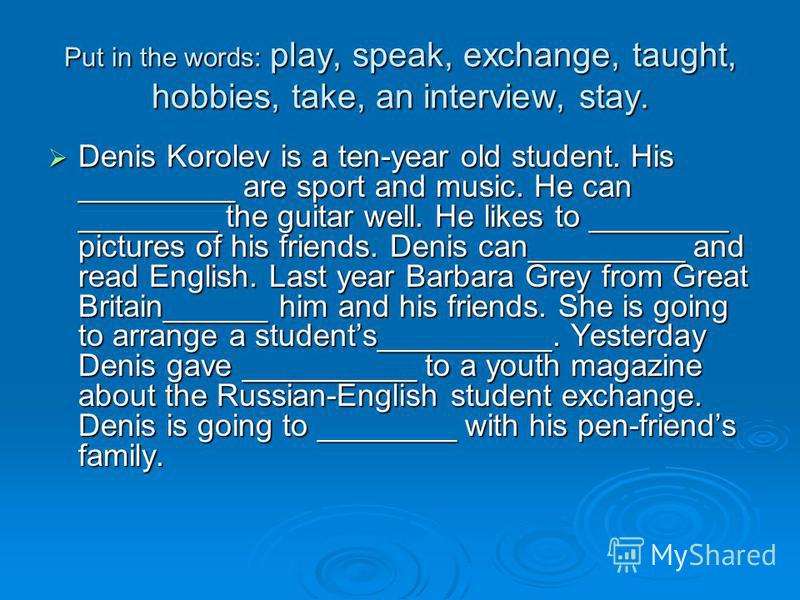 Put in the words: play, speak, exchange, taught, hobbies, take, an interview, stay. Denis Korolev is a ten-year old student. His _________ are sport and music. He can ________ the guitar well. He likes to ________ pictures of his friends. Denis can__