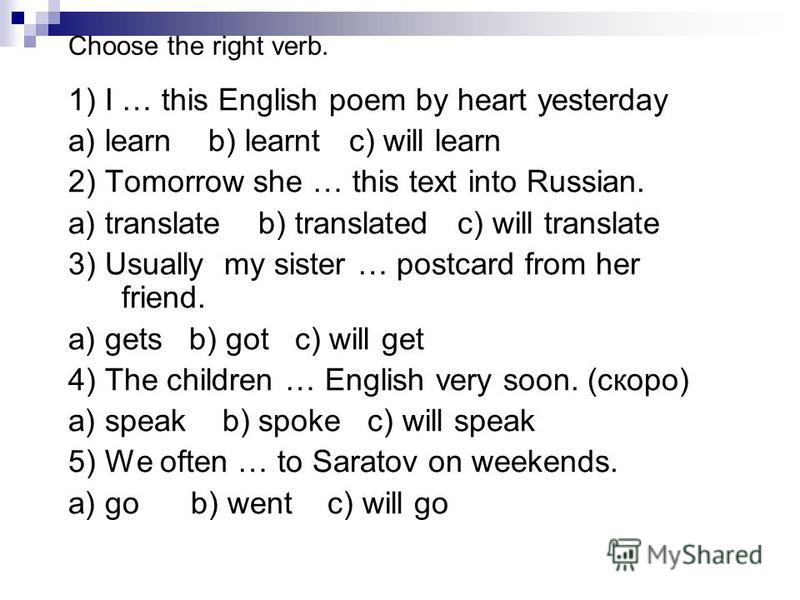 Choose the right verb. 1) I … this English poem by heart yesterday a) learn b) learnt c) will learn 2) Tomorrow she … this text into Russian. a) translate b) translated c) will translate 3) Usually my sister … postcard from her friend. a) gets b) got