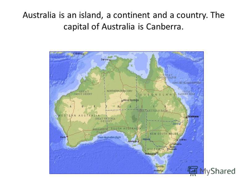 Australia is an island, a continent and a country. The capital of Australia is Canberra.