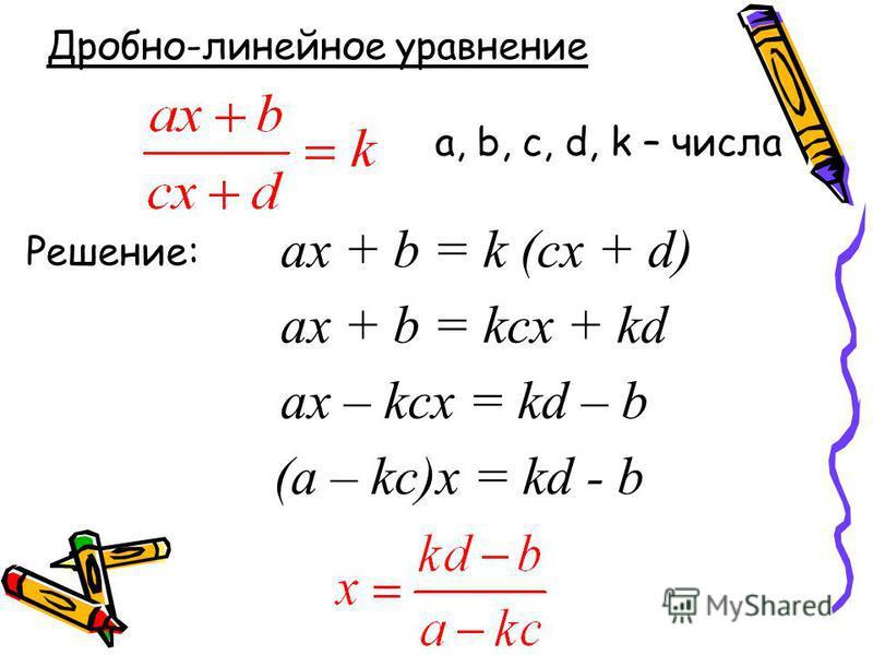 Дробно-линейное уравнение Решение: ax + b = k (cx + d) ax + b = kcx + kd ax – kcx = kd – b (a – kc)x = kd - b a, b, c, d, k – числа
